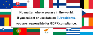 No matter where you are in the world, if you collect or use data on EU residents, you are responsible for GDPR compliance.